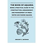 Portada de THE BOOK OF AQUARIA: BEING A PRACTICAL GUIDE TO THE CONSTRUCTION, ARRANGEMENT, AND MANAGEMENT OF FRESH-WATER AND MARINE AQUARIA - CONTAINING FULL INFORMATION AS TO THE PLANTS, WEEDS, FISHES, MOLLUSCS, INSECTS, ETC - HOW AND WHERE TO OBTAIN THEM, AND HOW T (PAPERBACK) - COMMON