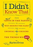 """Portada de I DIDN'T KNOW THAT: FROM """"ANTS IN THE PANTS"""" TO """"WET BEHIND THE EARS""""--THE UNUSUAL ORIGINS OF THE THINGS WE SAY BY KARLEN EVINS (2007-05-15)"""