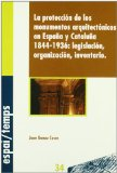 Portada de LA PROTECCION DE LOS MONUMENTOS ARQUITECTONICOS EN ESPAÑA Y CATALUÑA, 1844-1936: LEGISLACION, ORGANIZACION, INVENTARIO