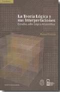Portada de LA TEORIA LOGICA Y SUS INTERPRETACIONES: ESTUDIOS SOBRE LOGICA ARISTOTELICA