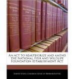 Portada de AN ACT TO REAUTHORIZE AND AMEND THE NATIONAL FISH AND WILDLIFE FOUNDATION ESTABLISHMENT ACT. (PAPERBACK) - COMMON