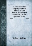 Portada de A FULL AND FREE INQUIRY INTO THE MERITS OF THE PEACE: WITH SOME STRICTURES ON THE SPIRIT OF PARTY .