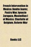 Portada de FRENCH INTERVENTION IN MEXICO: BENITO JU: NAPOLEON III, PORFIRIO DÍAZ, BENITO JUÁREZ, PASTRY WAR, FRANÇOIS ACHILLE BAZAINE, IGNACIO ZARAGOZA, JOSÉ ... I OF MEXICO, CHARLOTTE OF BELGIUM, REFORM WAR