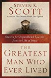 Portada de THE GREATEST MAN WHO EVER LIVED: SECRETS FOR UNPARALLELED SUCCESS FROM THE LIFE OF JESUS BY STEVEN K. SCOTT (2012-02-28)