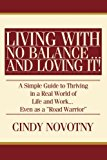 Portada de LIVING WITH NO BALANCE ... AND LOVING IT!: A SIMPLE GUIDE TO THRIVING IN A REAL WORLD OF LIFE AND WORK... EVEN AS A ROAD WARRIOR BY CINDY NOVOTNY (2008-02-11)