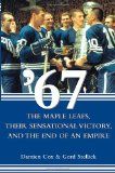 Portada de '67: THE MAPLE LEAFS, THEIR SENSATIONAL VICTORY, AND THE END OF AN EMPIRE