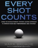 Portada de EVERY SHOT COUNTS: USING THE REVOLUTIONARY STROKES GAINED APPROACH TO IMPROVE YOUR GOLF PERFORMANCE AND STRATEGY