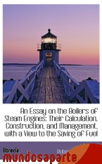 Portada de AN ESSAY ON THE BOILERS OF STEAM ENGINES: THEIR CALCULATION, CONSTRUCTION, AND MANAGEMENT, WITH A VI