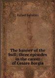Portada de THE BANNER OF THE BULL; THREE EPISODES IN THE CAREER OF CESARE BORGIA