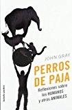 Portada de PERROS DE PAJA: REFLEXIONES SOBRE LOS HUMANOS Y OTROS ANIMALES