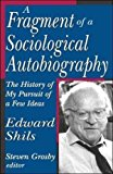 Portada de [A FRAGMENT OF A SOCIOLOGICAL AUTOBIOGRAPHY: THE HISTORY OF MY PURSUIT OF A FEW IDEAS] (BY: EDWARD SHILS) [PUBLISHED: NOVEMBER, 2006]
