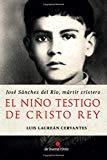Portada de EL NIÑO TESTIGO DE CRISTO REY: JOSÉ SÁNCHEZ DEL RÍO, MÁRTIR CRISTERO