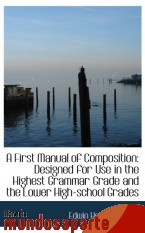 Portada de A FIRST MANUAL OF COMPOSITION: DESIGNED FOR USE IN THE HIGHEST GRAMMAR GRADE AND THE LOWER HIGH-SCHO