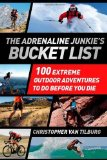 Portada de ADRENALINE JUNKIE BUCKET LIST, THE: 100 EXTREME OUTDOOR ADVENTURES TO DO BEFORE YOU DIE BY TILBURG, VAN, CHRISTOPHER (2013) PAPERBACK