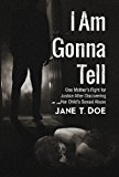 Portada de I AM GONNA TELL: ONE MOTHER'S FIGHT FOR JUSTICE AFTER DISCOVERING HER CHILD'S SEXUAL ABUSE BY JANE T. DOE (2013-11-19)