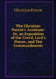 Portada de THE CHRISTIAN PARENT'S ASSISTANT: OR, AN EXPOSITION OF THE CREED, LORD'S PRAYER, AND TEN COMMANDMENTS