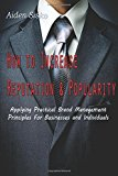 Portada de HOW TO INCREASE REPUTATION AND POPULARITY:: APPLYING PRACTICAL BRAND MANAGEMENT PRINCIPLES FOR BUSINESSES AND INDIVIDUALS BY AIDEN J SISKO (2014-07-31)