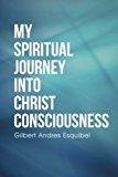Portada de MY SPIRITUAL JOURNEY INTO CHRIST CONSCIOUSNESS BY GILBERT ESQUIBEL (2015-09-17)