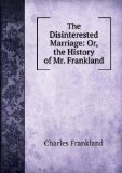 Portada de THE DISINTERESTED MARRIAGE: OR, THE HISTORY OF MR. FRANKLAND