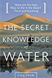 Portada de THE SECRET KNOWLEDGE OF WATER: THERE ARE TWO EASY WAYS TO DIE IN THE DESERT: THIRST AND DROWNING (ENGLISH EDITION)