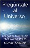 Portada de PREGÚNTALE AL UNIVERSO - UNA GUÍA DE TONTERÍAS NO MANIFESTAR TUS SUEÑOS