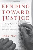 Portada de BENDING TOWARD JUSTICE: THE VOTING RIGHTS ACT AND THE TRANSFORMATION OF AMERICAN DEMOCRACY BY MAY, GARY (2013) HARDCOVER