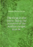 Portada de THE FORGE IN THE FOREST; BEING THE NARRATIVE OF THE ACADIAN RANGER, JEAN DE MER, SEIGNEUR DE BRIART