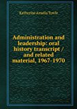Portada de ADMINISTRATION AND LEADERSHIP: ORAL HISTORY TRANSCRIPT / AND RELATED MATERIAL, 1967-1970