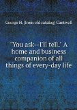"""Portada de """"YOU ASK--I'LL TELL."""" A HOME AND BUSINESS COMPANION OF ALL THINGS OF EVERY-DAY LIFE"""