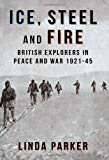 Portada de ICE, STEEL AND FIRE. BRITISH EXPLORERS IN PEACE AND WAR 1921-45 BY LINDA PARKER (2013-04-15)