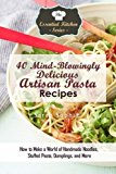 Portada de 40 MIND-BLOWINGLY DELICIOUS ARTISAN PASTA RECIPES: HOW TO MAKE A WORLD OF HANDMADE NOODLES, STUFFED PASTA, DUMPLINGS, AND MORE (THE ESSENTIAL KITCHEN SERIES) BY SARAH SOPHIA (2016-03-01)