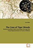 Portada de THE CASE OF TIGER WOODS: REINFORCING BLACK MALE STEREOTYPES THROUGH THE VISUAL REPRESENTATION OF ICONIC ATHLETES BY ERIN MILLER (2011-08-21)