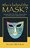 Portada de WHO'S BEHIND THE MASK?: BECOME WHO YOU HAVE ALWAYS BEEN BUT WERE NEVER ALLOWED TO BE BY ALLEN MCCRAY (2014-09-15)