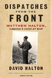 Portada de DISPATCHES FROM THE FRONT: THE LIFE OF MATTHEW HALTON, CANADA'S VOICE AT WAR SECOND IMPRESSION EDITION BY HALTON, DAVID (2014) HARDCOVER